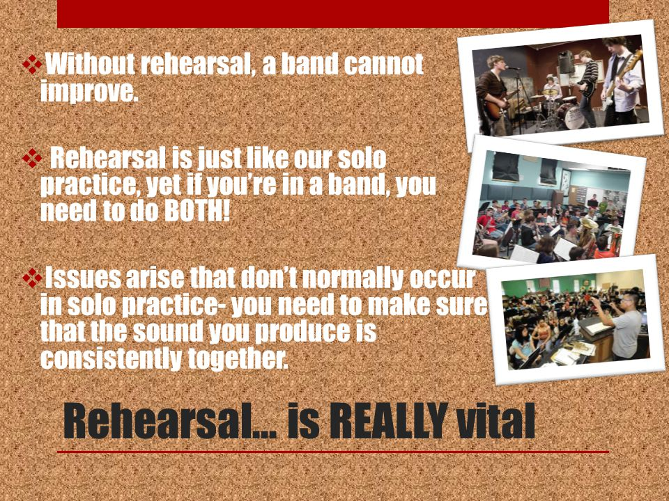 Rehearsal… is REALLY vital  Without rehearsal, a band cannot improve.