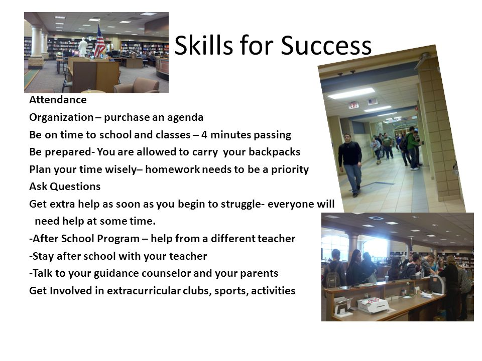 Skills for Success Attendance Organization – purchase an agenda Be on time to school and classes – 4 minutes passing Be prepared- You are allowed to carry your backpacks Plan your time wisely– homework needs to be a priority Ask Questions Get extra help as soon as you begin to struggle- everyone will need help at some time.
