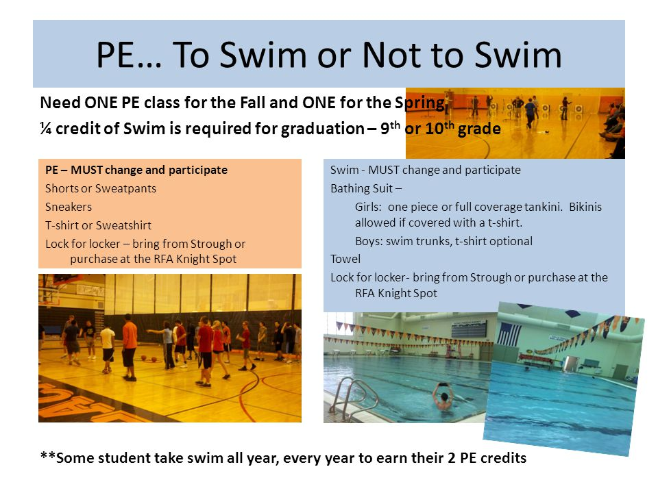 PE… To Swim or Not to Swim Need ONE PE class for the Fall and ONE for the Spring ¼ credit of Swim is required for graduation – 9 th or 10 th grade PE – MUST change and participate Shorts or Sweatpants Sneakers T-shirt or Sweatshirt Lock for locker – bring from Strough or purchase at the RFA Knight Spot **Some student take swim all year, every year to earn their 2 PE credits Swim - MUST change and participate Bathing Suit – Girls: one piece or full coverage tankini.