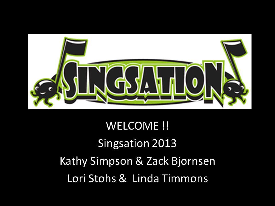WELCOME !! Singsation 2013 Kathy Simpson & Zack Bjornsen Lori Stohs & Linda Timmons