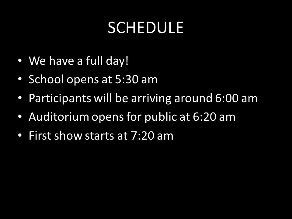 SCHEDULE We have a full day! School opens at 5:30 am Participants will be arriving around 6:00 am Auditorium opens for public at 6:20 am First show st