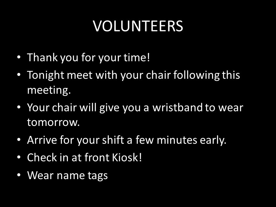 VOLUNTEERS Thank you for your time! Tonight meet with your chair following this meeting. Your chair will give you a wristband to wear tomorrow. Arrive