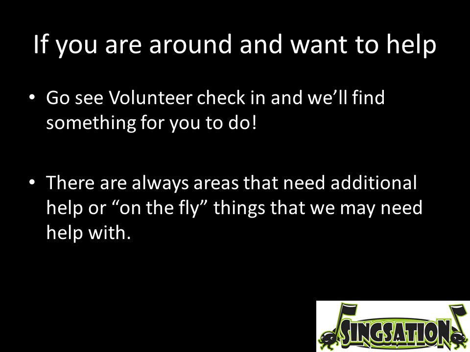 If you are around and want to help Go see Volunteer check in and we'll find something for you to do! There are always areas that need additional help