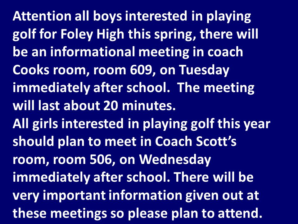 Attention all boys interested in playing golf for Foley High this spring, there will be an informational meeting in coach Cooks room, room 609, on Tuesday immediately after school.