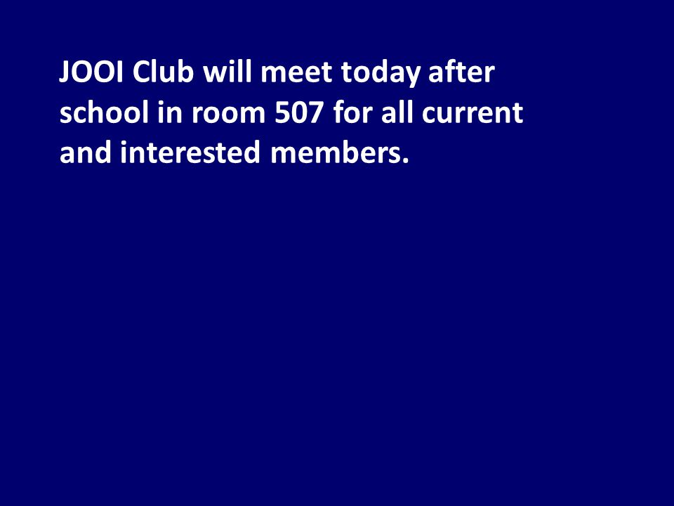 JOOI Club will meet today after school in room 507 for all current and interested members.
