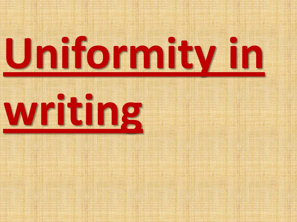 Uniformity in writing