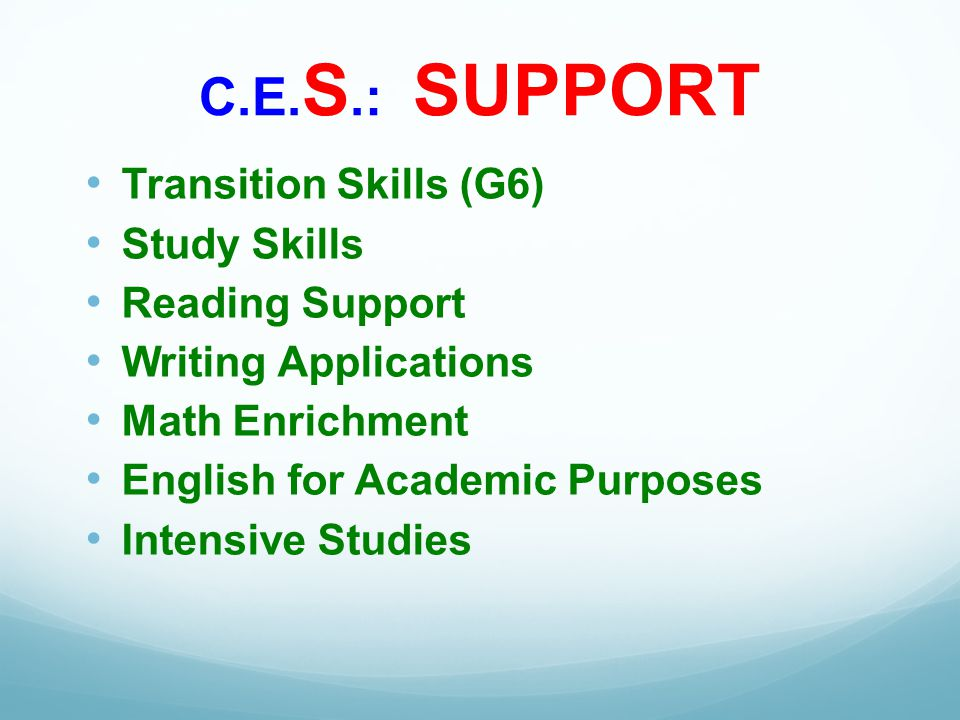 C.E. S.: SUPPORT Transition Skills (G6) Study Skills Reading Support Writing Applications Math Enrichment English for Academic Purposes Intensive Stud
