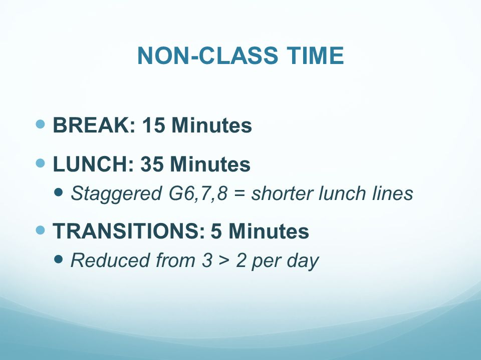 NON-CLASS TIME BREAK: 15 Minutes LUNCH: 35 Minutes Staggered G6,7,8 = shorter lunch lines TRANSITIONS: 5 Minutes Reduced from 3 > 2 per day