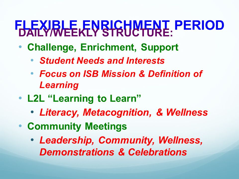 FLEXIBLE ENRICHMENT PERIOD DAILY/WEEKLY STRUCTURE: Challenge, Enrichment, Support Student Needs and Interests Focus on ISB Mission & Definition of Lea