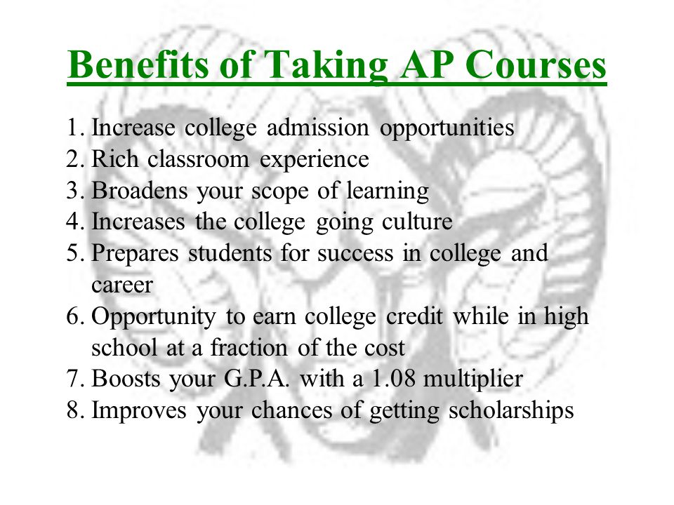 Benefits of Taking AP Courses 1.Increase college admission opportunities 2.Rich classroom experience 3.Broadens your scope of learning 4.Increases the college going culture 5.Prepares students for success in college and career 6.Opportunity to earn college credit while in high school at a fraction of the cost 7.Boosts your G.P.A.
