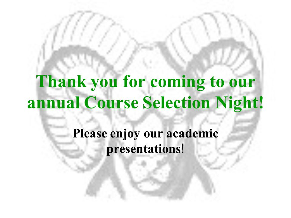 Thank you for coming to our annual Course Selection Night.