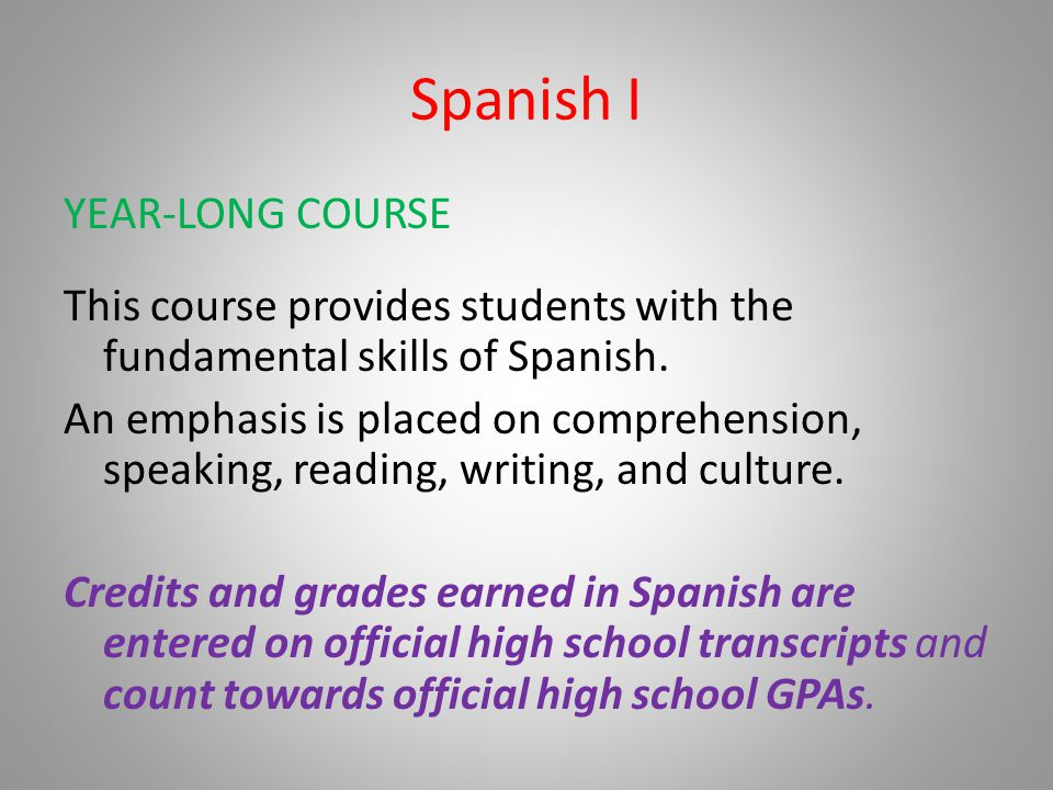 Spanish I YEAR-LONG COURSE This course provides students with the fundamental skills of Spanish. An emphasis is placed on comprehension, speaking, rea