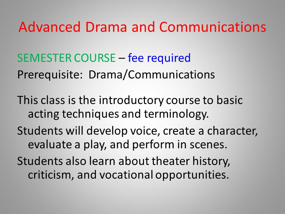 Advanced Drama and Communications SEMESTER COURSE – fee required Prerequisite: Drama/Communications This class is the introductory course to basic act