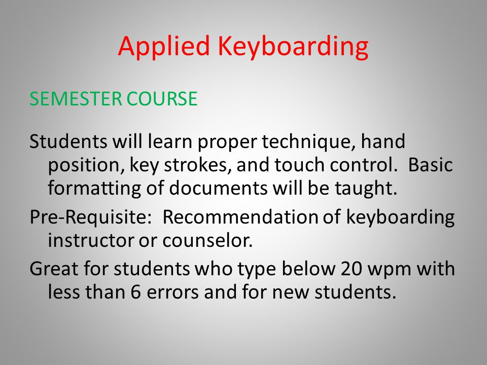 Applied Keyboarding SEMESTER COURSE Students will learn proper technique, hand position, key strokes, and touch control. Basic formatting of documents