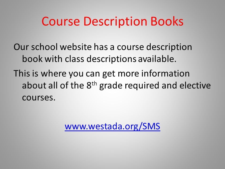Course Description Books Our school website has a course description book with class descriptions available. This is where you can get more informatio