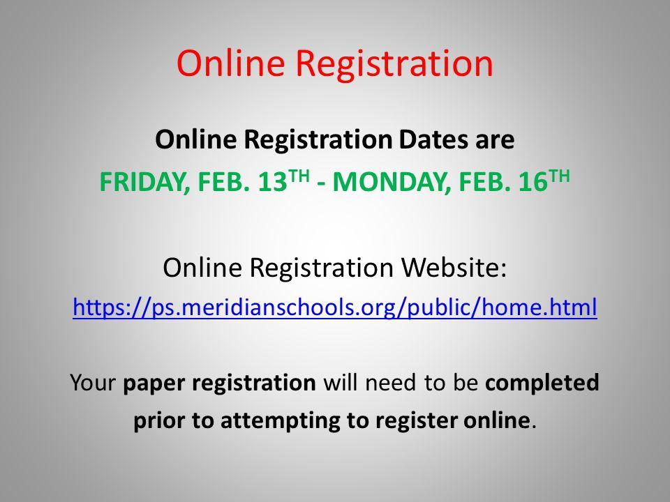 Online Registration Online Registration Dates are FRIDAY, FEB. 13 TH - MONDAY, FEB. 16 TH Online Registration Website: https://ps.meridianschools.org/