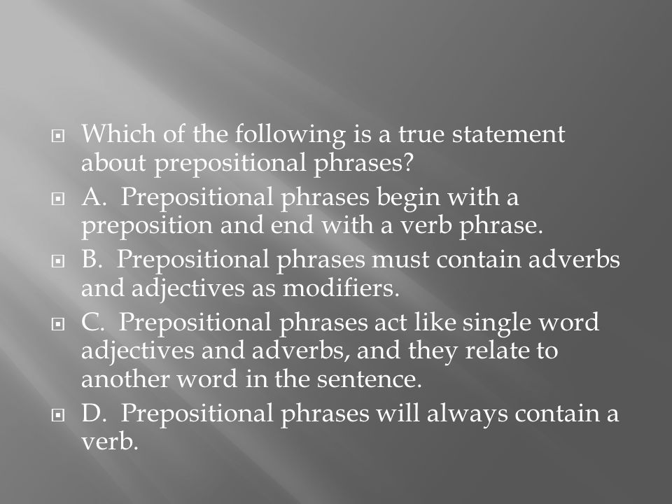  Which of the following is a true statement about prepositional phrases.