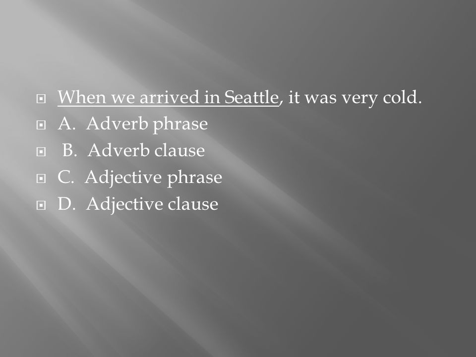 When we arrived in Seattle, it was very cold.  A.