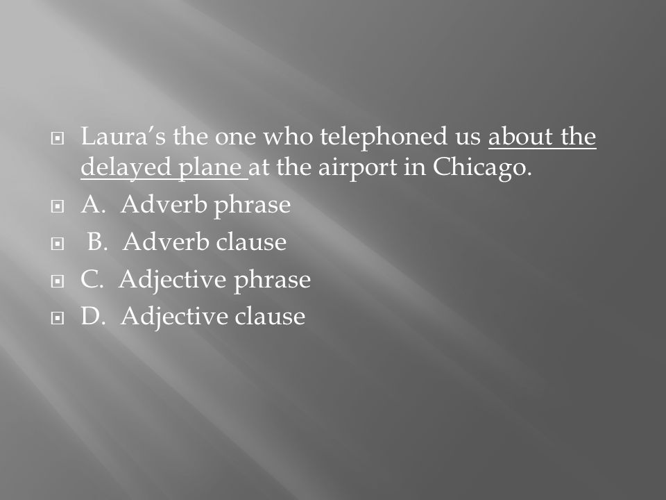  Laura's the one who telephoned us about the delayed plane at the airport in Chicago.