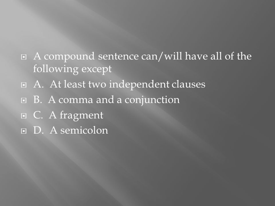  A compound sentence can/will have all of the following except  A.