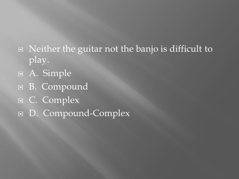  Neither the guitar not the banjo is difficult to play.