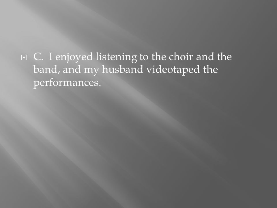  C. I enjoyed listening to the choir and the band, and my husband videotaped the performances.