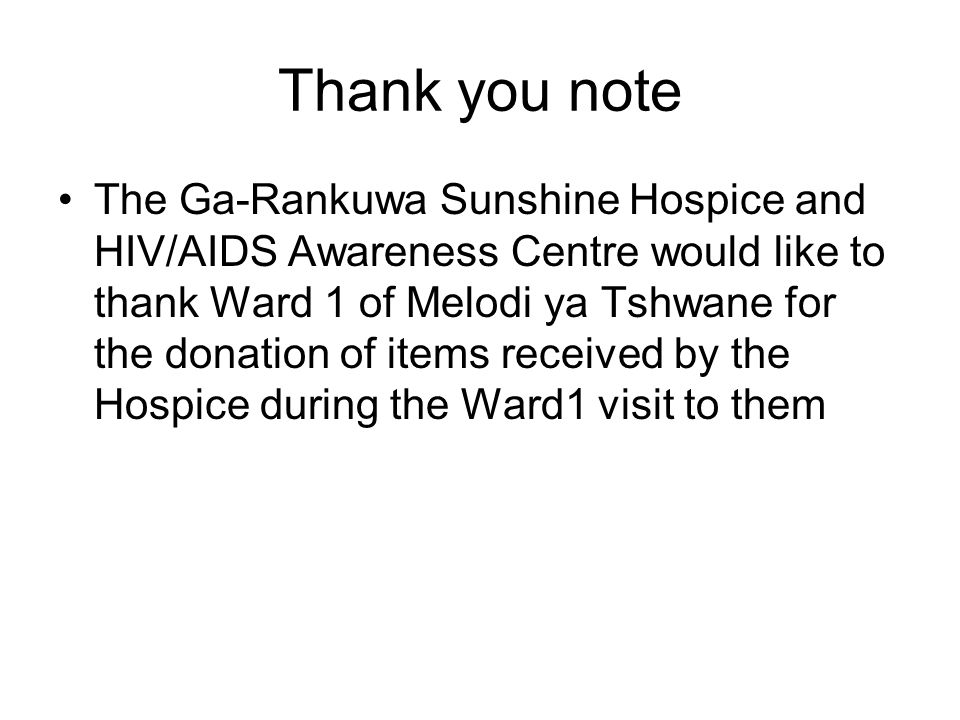 Thank you note The Ga-Rankuwa Sunshine Hospice and HIV/AIDS Awareness Centre would like to thank Ward 1 of Melodi ya Tshwane for the donation of items received by the Hospice during the Ward1 visit to them