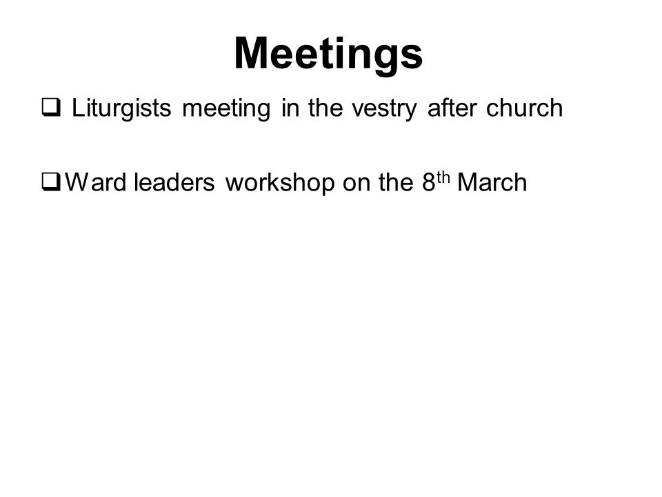 Meetings  Liturgists meeting in the vestry after church  Ward leaders workshop on the 8 th March