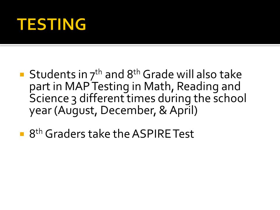  Students in 7 th and 8 th Grade will also take part in MAP Testing in Math, Reading and Science 3 different times during the school year (August, December, & April)  8 th Graders take the ASPIRE Test