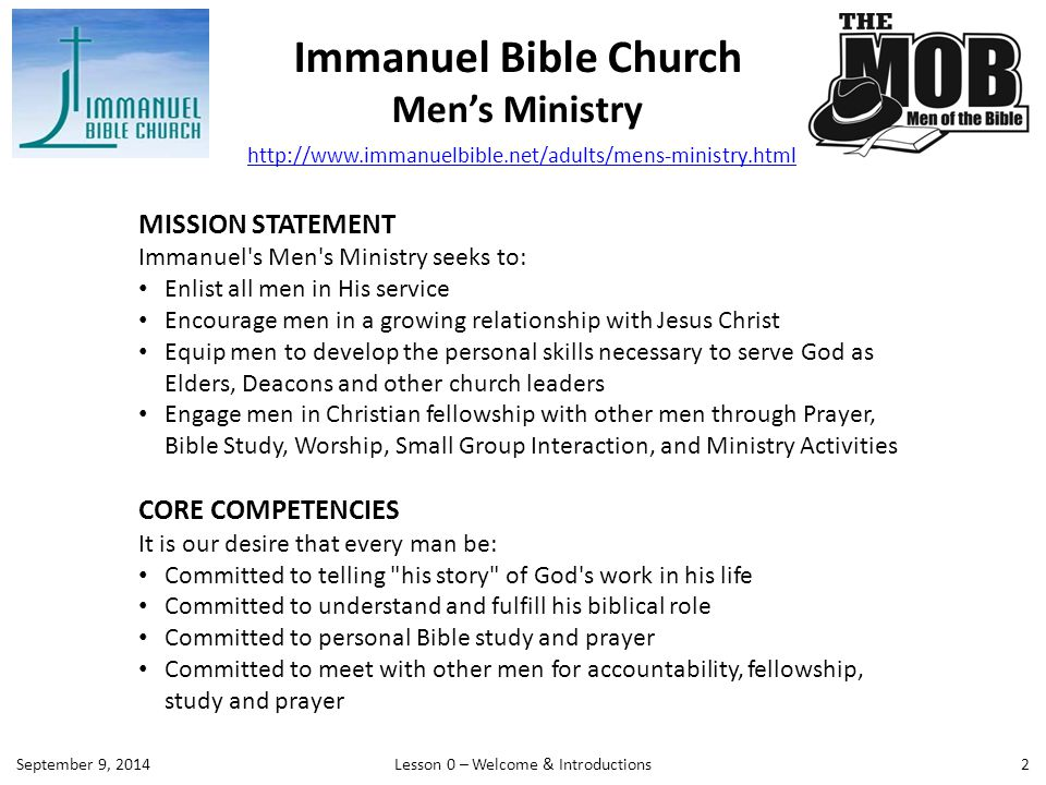 Immanuel Bible Church Men's Ministry 2 MISSION STATEMENT Immanuel s Men s Ministry seeks to: Enlist all men in His service Encourage men in a growing relationship with Jesus Christ Equip men to develop the personal skills necessary to serve God as Elders, Deacons and other church leaders Engage men in Christian fellowship with other men through Prayer, Bible Study, Worship, Small Group Interaction, and Ministry Activities CORE COMPETENCIES It is our desire that every man be: Committed to telling his story of God s work in his life Committed to understand and fulfill his biblical role Committed to personal Bible study and prayer Committed to meet with other men for accountability, fellowship, study and prayer http://www.immanuelbible.net/adults/mens-ministry.html Lesson 0 – Welcome & IntroductionsSeptember 9, 2014