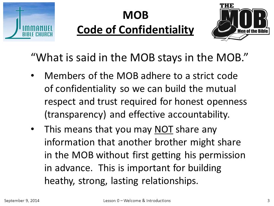 MOB Code of Confidentiality 3 What is said in the MOB stays in the MOB. Members of the MOB adhere to a strict code of confidentiality so we can build the mutual respect and trust required for honest openness (transparency) and effective accountability.