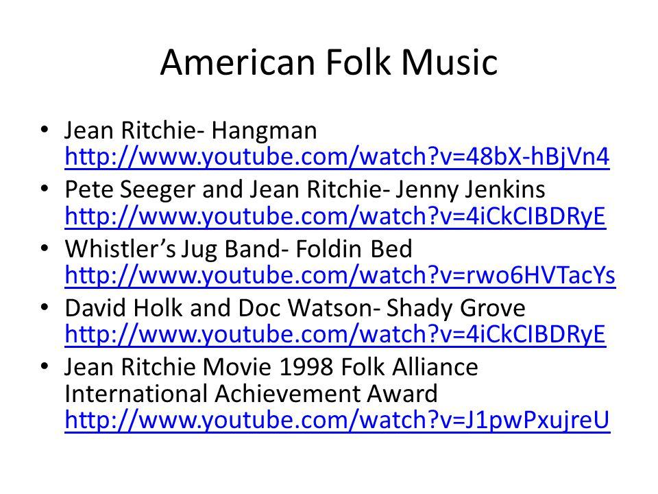 American Folk Music Jean Ritchie- Hangman http://www.youtube.com/watch v=48bX-hBjVn4 http://www.youtube.com/watch v=48bX-hBjVn4 Pete Seeger and Jean Ritchie- Jenny Jenkins http://www.youtube.com/watch v=4iCkCIBDRyE http://www.youtube.com/watch v=4iCkCIBDRyE Whistler's Jug Band- Foldin Bed http://www.youtube.com/watch v=rwo6HVTacYs http://www.youtube.com/watch v=rwo6HVTacYs David Holk and Doc Watson- Shady Grove http://www.youtube.com/watch v=4iCkCIBDRyE http://www.youtube.com/watch v=4iCkCIBDRyE Jean Ritchie Movie 1998 Folk Alliance International Achievement Award http://www.youtube.com/watch v=J1pwPxujreU http://www.youtube.com/watch v=J1pwPxujreU