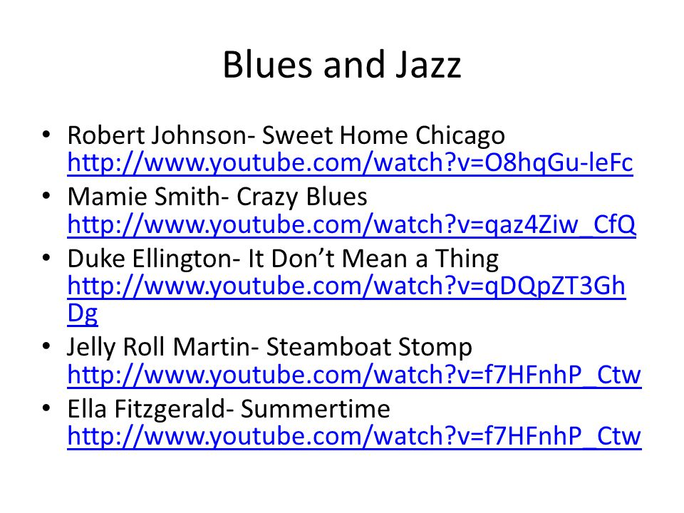 Blues and Jazz Robert Johnson- Sweet Home Chicago http://www.youtube.com/watch v=O8hqGu-leFc http://www.youtube.com/watch v=O8hqGu-leFc Mamie Smith- Crazy Blues http://www.youtube.com/watch v=qaz4Ziw_CfQ http://www.youtube.com/watch v=qaz4Ziw_CfQ Duke Ellington- It Don't Mean a Thing http://www.youtube.com/watch v=qDQpZT3Gh Dg http://www.youtube.com/watch v=qDQpZT3Gh Dg Jelly Roll Martin- Steamboat Stomp http://www.youtube.com/watch v=f7HFnhP_Ctw http://www.youtube.com/watch v=f7HFnhP_Ctw Ella Fitzgerald- Summertime http://www.youtube.com/watch v=f7HFnhP_Ctw http://www.youtube.com/watch v=f7HFnhP_Ctw