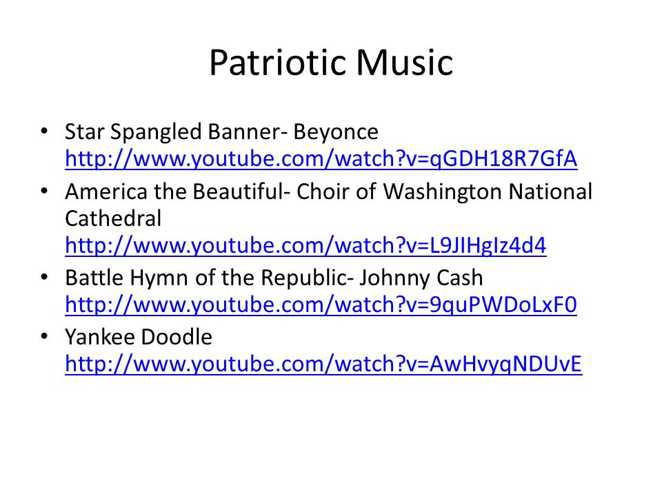 Patriotic Music Star Spangled Banner- Beyonce http://www.youtube.com/watch v=qGDH18R7GfA http://www.youtube.com/watch v=qGDH18R7GfA America the Beautiful- Choir of Washington National Cathedral http://www.youtube.com/watch v=L9JIHgIz4d4 http://www.youtube.com/watch v=L9JIHgIz4d4 Battle Hymn of the Republic- Johnny Cash http://www.youtube.com/watch v=9quPWDoLxF0 http://www.youtube.com/watch v=9quPWDoLxF0 Yankee Doodle http://www.youtube.com/watch v=AwHvyqNDUvE http://www.youtube.com/watch v=AwHvyqNDUvE
