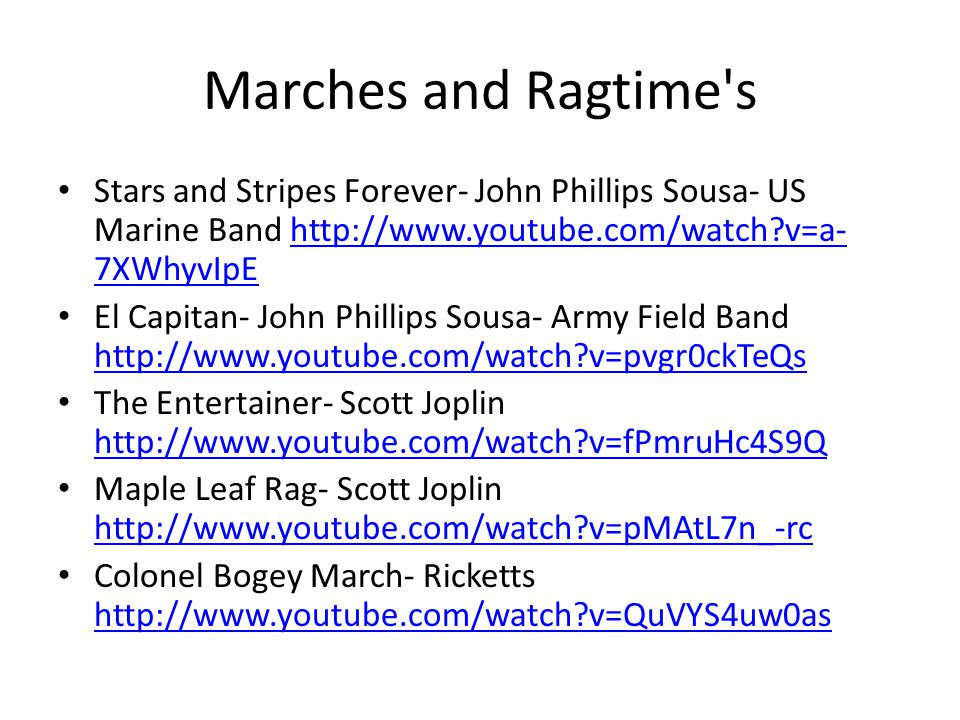 Marches and Ragtime s Stars and Stripes Forever- John Phillips Sousa- US Marine Band http://www.youtube.com/watch?v=a- 7XWhyvIpEhttp://www.youtube.com/watch?v=a- 7XWhyvIpE El Capitan- John Phillips Sousa- Army Field Band http://www.youtube.com/watch?v=pvgr0ckTeQs http://www.youtube.com/watch?v=pvgr0ckTeQs The Entertainer- Scott Joplin http://www.youtube.com/watch?v=fPmruHc4S9Q http://www.youtube.com/watch?v=fPmruHc4S9Q Maple Leaf Rag- Scott Joplin http://www.youtube.com/watch?v=pMAtL7n_-rc http://www.youtube.com/watch?v=pMAtL7n_-rc Colonel Bogey March- Ricketts http://www.youtube.com/watch?v=QuVYS4uw0as http://www.youtube.com/watch?v=QuVYS4uw0as