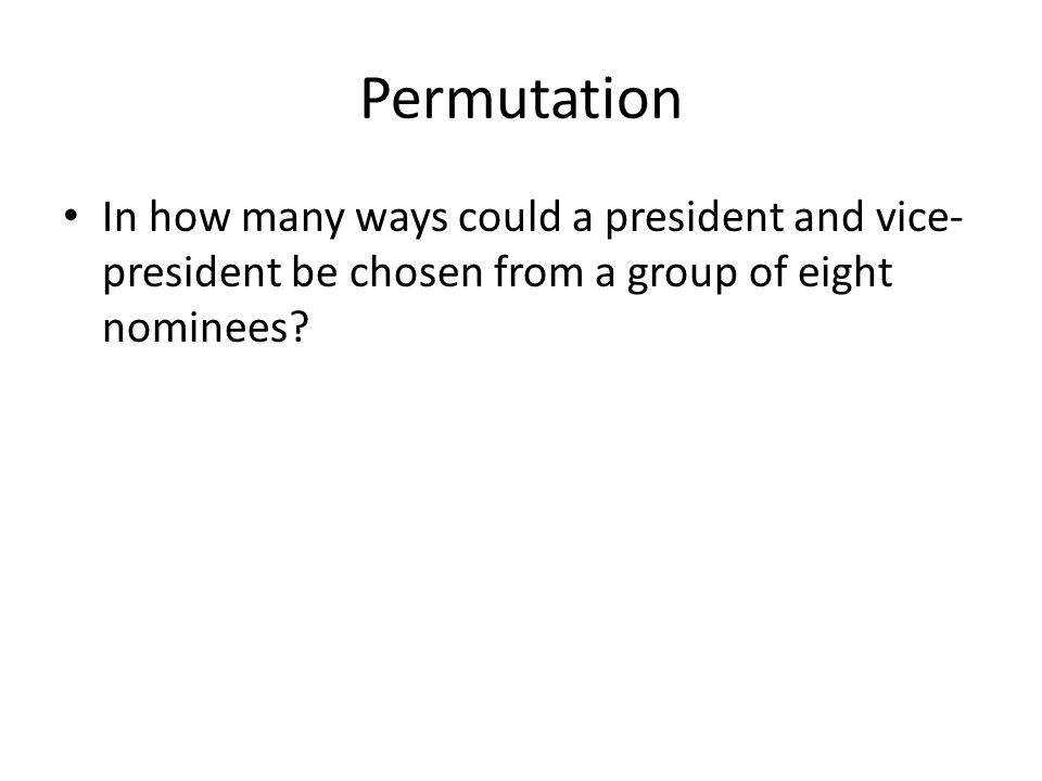 Permutation In how many ways could a president and vice- president be chosen from a group of eight nominees