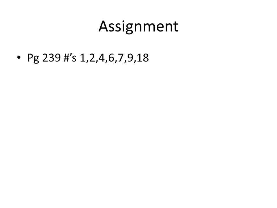 Assignment Pg 239 #'s 1,2,4,6,7,9,18