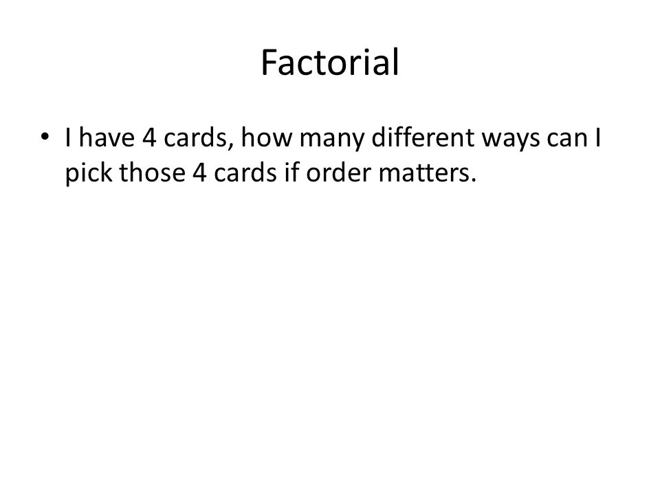 Factorial I have 4 cards, how many different ways can I pick those 4 cards if order matters.