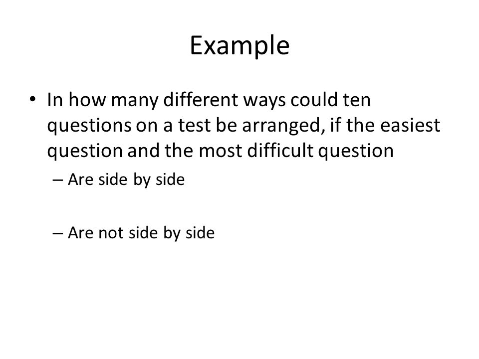 Example In how many different ways could ten questions on a test be arranged, if the easiest question and the most difficult question – Are side by side – Are not side by side