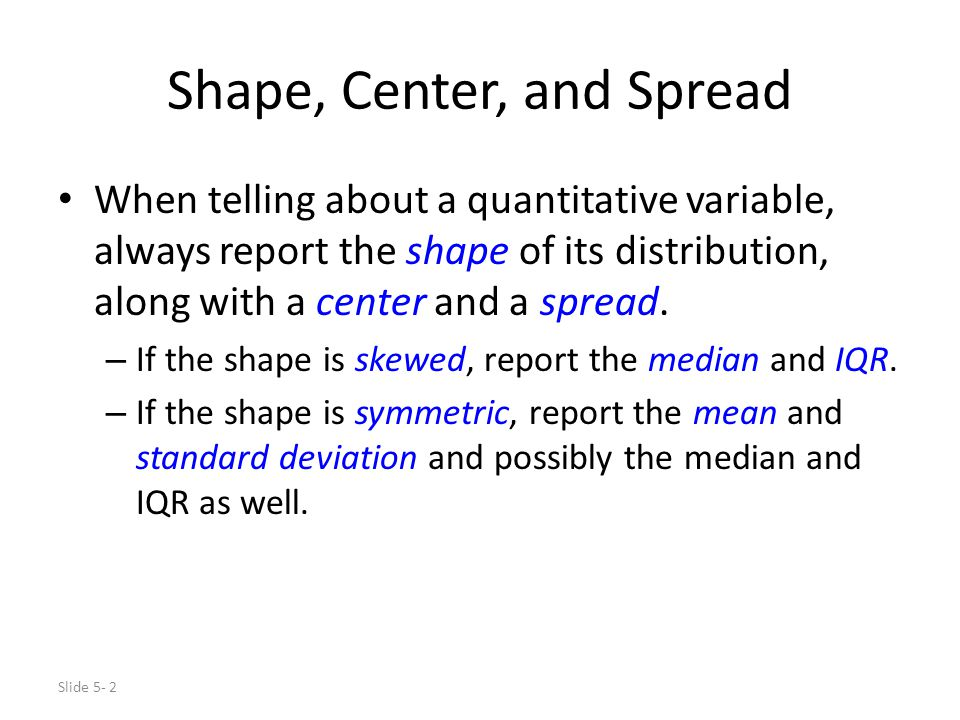 Slide 5- 2 Shape, Center, and Spread When telling about a quantitative variable, always report the shape of its distribution, along with a center and