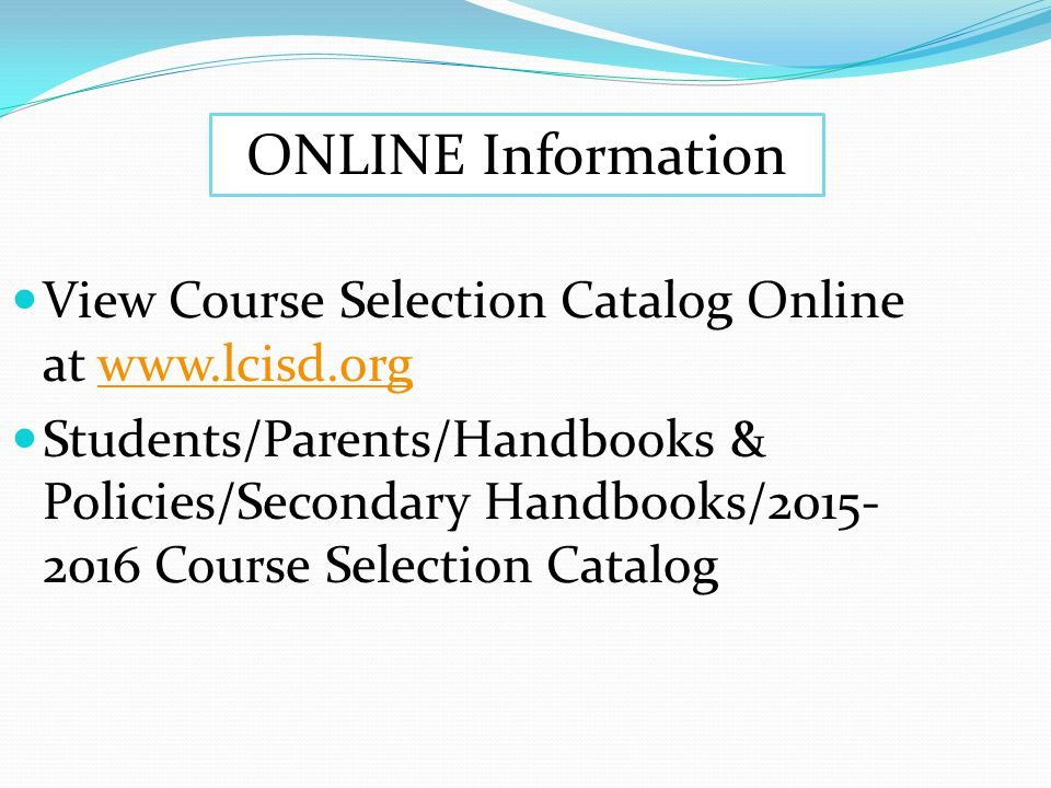View Course Selection Catalog Online at www.lcisd.orgwww.lcisd.org Students/Parents/Handbooks & Policies/Secondary Handbooks/2015- 2016 Course Selection Catalog ONLINE Information