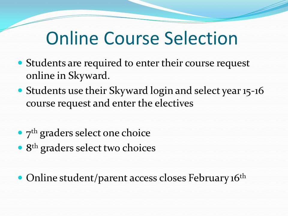 Online Course Selection Students are required to enter their course request online in Skyward.