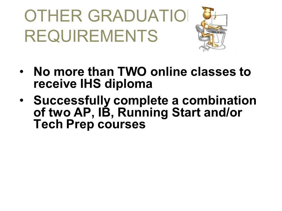 OTHER GRADUATION REQUIREMENTS No more than TWO online classes to receive IHS diploma Successfully complete a combination of two AP, IB, Running Start