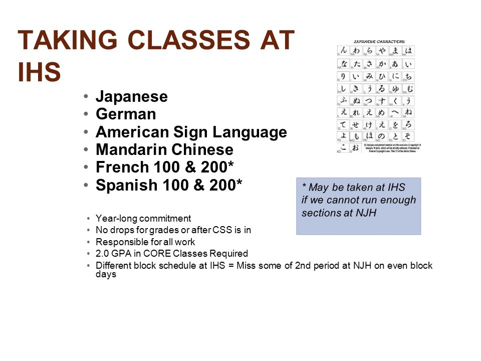 TAKING CLASSES AT IHS Japanese German American Sign Language Mandarin Chinese French 100 & 200* Spanish 100 & 200* Year-long commitment No drops for grades or after CSS is in Responsible for all work 2.0 GPA in CORE Classes Required Different block schedule at IHS = Miss some of 2nd period at NJH on even block days * May be taken at IHS if we cannot run enough sections at NJH