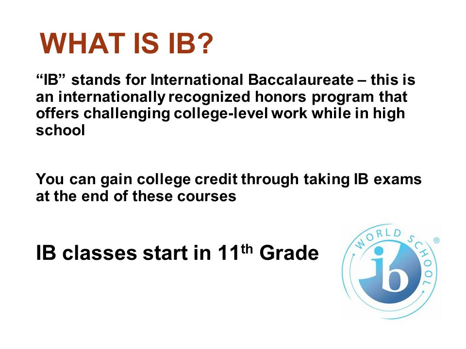"""WHAT IS IB? """"IB"""" stands for International Baccalaureate – this is an internationally recognized honors program that offers challenging college-level w"""