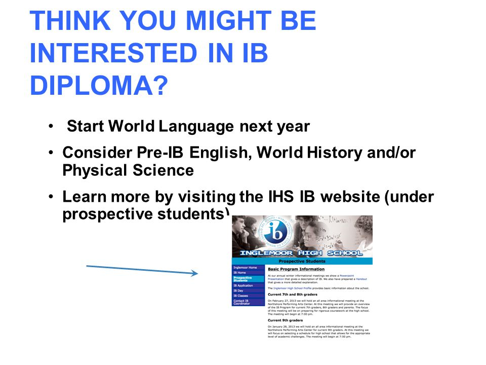 THINK YOU MIGHT BE INTERESTED IN IB DIPLOMA? Start World Language next year Consider Pre-IB English, World History and/or Physical Science Learn more