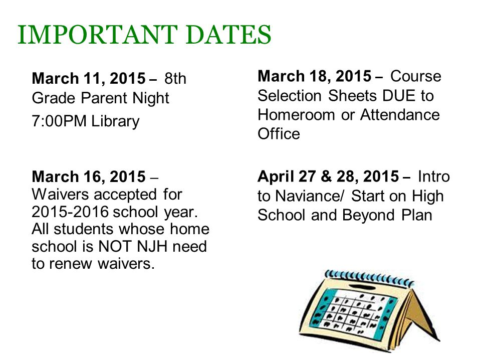IMPORTANT DATES March 11, 2015 – 8th Grade Parent Night 7:00PM Library March 16, 2015 – Waivers accepted for 2015-2016 school year.