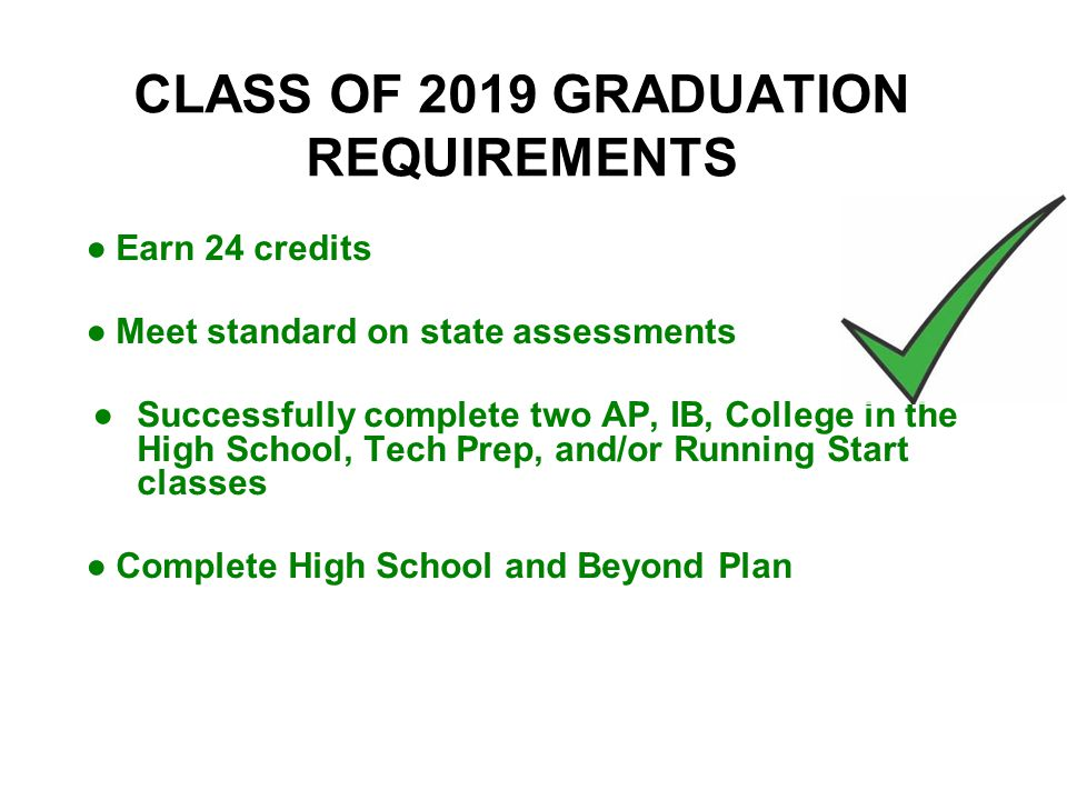 CLASS OF 2019 GRADUATION REQUIREMENTS ●Earn 24 credits ●Meet standard on state assessments ●Successfully complete two AP, IB, College in the High School, Tech Prep, and/or Running Start classes ●Complete High School and Beyond Plan