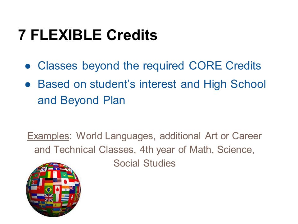 7 FLEXIBLE Credits ●Classes beyond the required CORE Credits ●Based on student's interest and High School and Beyond Plan Examples: World Languages, additional Art or Career and Technical Classes, 4th year of Math, Science, Social Studies