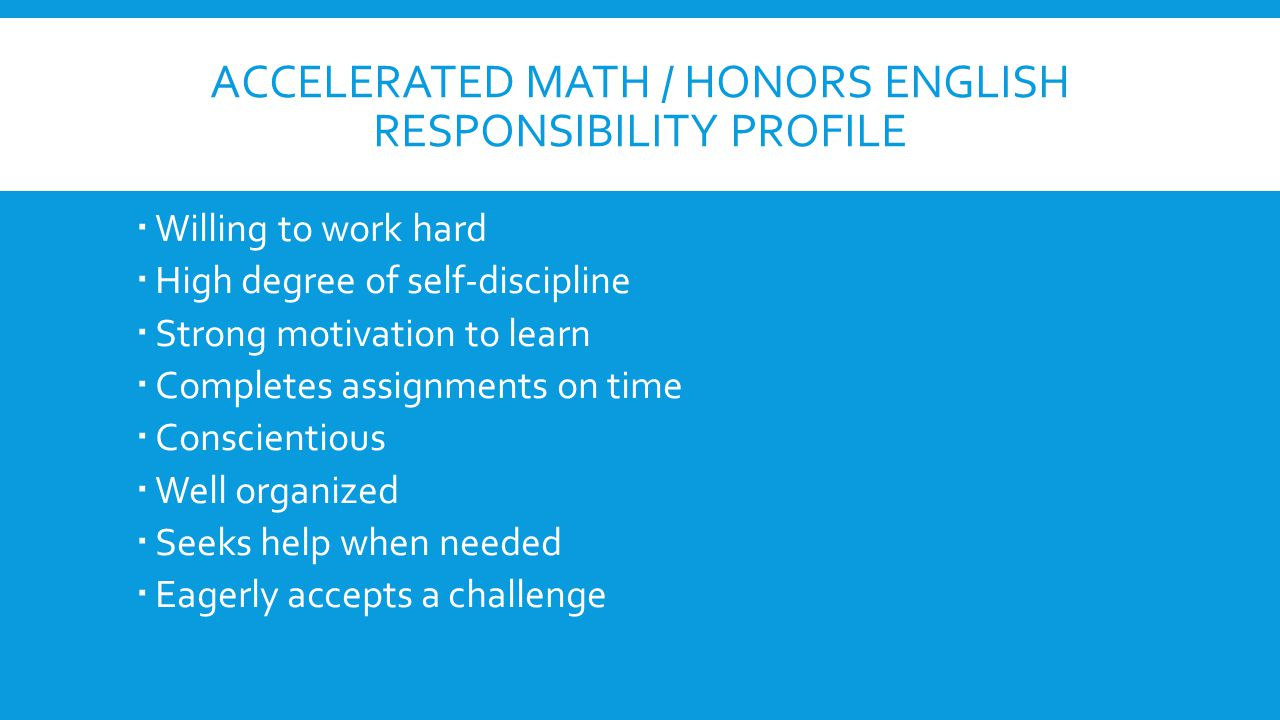 ACCELERATED MATH / HONORS ENGLISH RESPONSIBILITY PROFILE  Willing to work hard  High degree of self-discipline  Strong motivation to learn  Comple